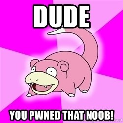 Slowpoke - dude you pwned that noob!