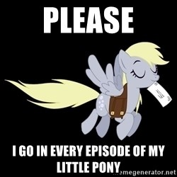 pony please - PLEASE I go in every episode of My Little Pony