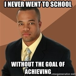Successful Black Man - i never went to school without the goal of achieving