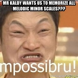 Impossibru Guy - Mr kaldy wants us to memorize all melodic minor scales???