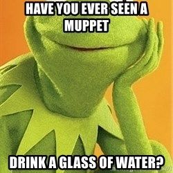 Kermit the frog - have you ever seen a muppet Drink a glass of water?