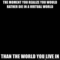 black background - The moment you realize you would rather die in a virtual world than the world you live in