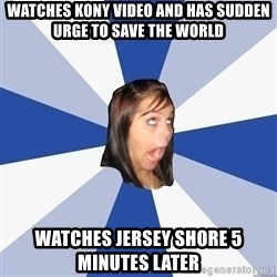 Annoying Facebook Girl - watches kony video and has sudden urge to save the world watches jersey shore 5 minutes later