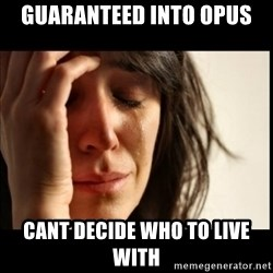 First World Problems - GUARANTEED Into Opus cant decide who to live with