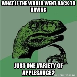 Philosoraptor - what if the world went back to having JUST one variety of applesaUCE?