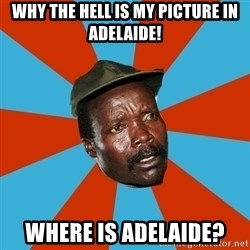 Kony 2012 DD - why the hell is my picture in adelaide! where is adelaide?