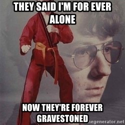 PTSD Karate Kyle - they said I'm for ever alone Now they're forever gravestoned