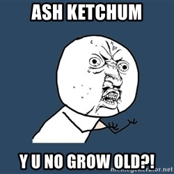 Y U No - ash ketchum y u no grow old?!