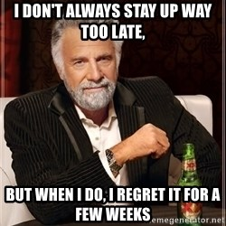 The Most Interesting Man In The World - I don't always stay up way too late, But when I do, I regret it for a few weeks