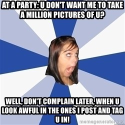 Annoying Facebook Girl - At a party: u don't want me to take a million pictures of u? well, don't complain later, when u look awful in the ones i post and tag u in!