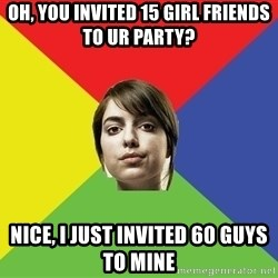 Non Jealous Girl - oh, you invited 15 girl friends to ur party? nice, I just invited 60 guys to mine