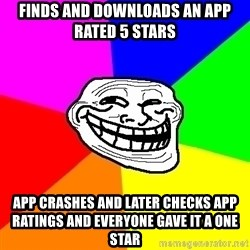 Trollface - finds and downloads an app rated 5 stars app crashes and later checks app ratings and everyone gave it a one star
