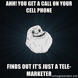 Forever Alone - ahh! you get a call on your cell phone finds out it's just a tele-marketer