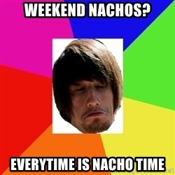 moles morals - weekend nachos? everytime is nacho time