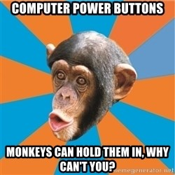 Stupid Monkey - Computer power buttons monkeys can hold them in, why can't you?