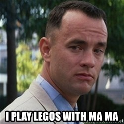 forrest gump - I PLAY LEGOS WITH MA MA