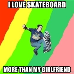 smskater - i love skateboard more than my girlfriend
