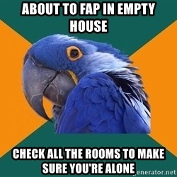 Paranoid Parrot - about to fap in empty house check all the rooms to make sure you're alone