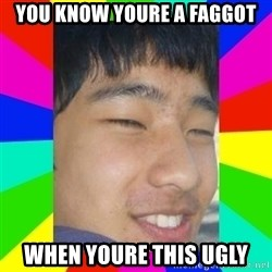 Tony Liu - YOU KNOW YOURE A FAGGOT WHEN YOURE THIS UGLY
