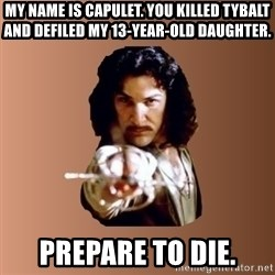 Prepare To Die - My name is capulet. you killed tybalt and defiled my 13-year-old daughter. prepare to die.
