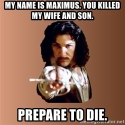 Prepare To Die - my name is maximus. you killed my wife and son. prepare to die.