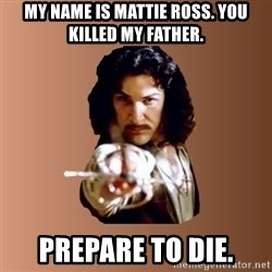 Prepare To Die - My name is mattie ross. you killed my father. prepare to die.