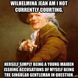 Joseph Ducreux - Wilhelmina Jean am I not currently courting,  HERSELF SIMPLY BEING A YOUNG MAIDEN ISSUING ACCUSATIONS OF MYSELF BEING THE SINGULAR GENTLEMAN IN QUESTION.