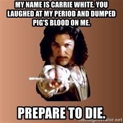 Prepare To Die - my name is carrie white. you laughed at my period and dumped pig's blood on me.  Prepare to die.