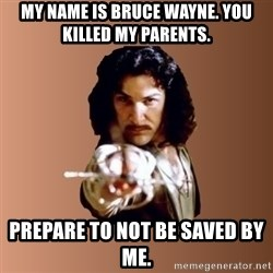 Prepare To Die - my name is bruce wayne. you killed my parents. prepare to not be saved by me.