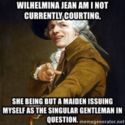 Joseph Ducreaux - Wilhelmina Jean am I not currently courting, She being but a maiden issuing myself as the singular gentleman in question.