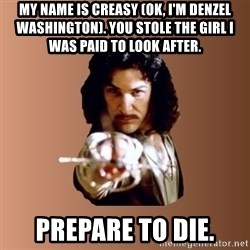 Prepare To Die - my name is creasy (ok, i'm denzel Washington). you stole the girl i was paid to look after. prepare to die.