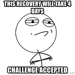 Challenge Accepted - This recovery will take 4 days challenge accepted