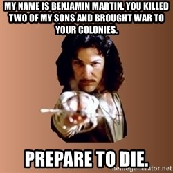 Prepare To Die - my name is benjamin martin. you killed two of my sons and brought war to your colonies. prepare to die.