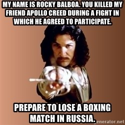 Prepare To Die - my name is rocky balboa. you killed my friend apollo creed during a fight in which he agreed to participate. prepare to lose a boxing match in russia.