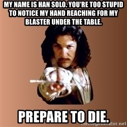 Prepare To Die - my name is han solo. you're too stupid to notice my hand reaching for my blaster under the table. prepare to die.