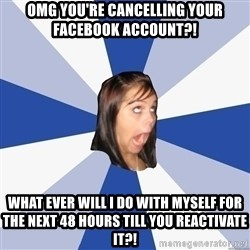 Annoying Facebook Girl - omg YOU'RE CANCELLING YOUR FACEBOOK ACCOUNT?! WHAT EVER WILL i DO WITH MYSELF FOR THE NEXT 48 HOURS TILL YOU REACTIVATE IT?!
