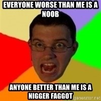 Typical Gamer - Everyone worse than me is a noob Anyone better than me is a nigger faggot
