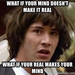 Conspiracy Keanu - what if your mind doesn't make it real what if your real makes your mind