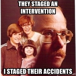 Vengeance Dad - they staged an intervention i staged their accidents