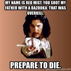 Prepare To Die - my name is red mist. you shot my father with a bazooka. that was overkill. prepare to die.
