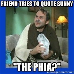 "Charlie Day - Friend tries to quote sunny ""the phia?"""