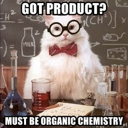 Chemistry Cat - Got Product? must be organic chemistry