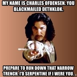 Prepare To Die - my name is charles ofdensen. you blackmailed dethklok. prepare to run down that narrow trench. i'd serpentine if i were you.
