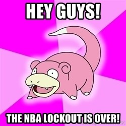 Slowpoke - hey guys! the nba lockout is over!