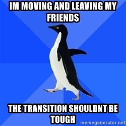 Socially Awkward Penguin - im moving and leaving my friends The transition shouldnt be tough