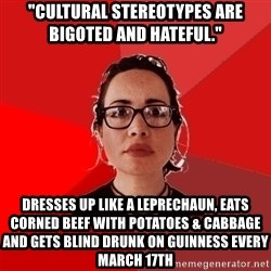 """Liberal Douche Garofalo - """"cultural stereotypes are bigoted and hateful."""" dresses up like a leprechaun, eats corned beef with potatoes & cabbage and gets blind drunk on guinness every march 17th"""