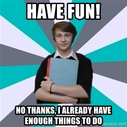 Generic IB Student - have fun! no thanks, i already have enough things to do