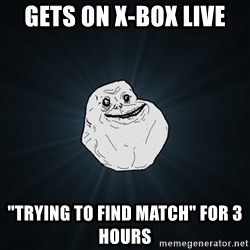 "Forever Alone - Gets on X-Box Live ""trying to find match"" for 3 hours"