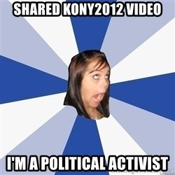Annoying Facebook Girl - Shared kony2012 video I'm a Political activist