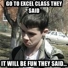 angry guy - Go to excel class they said it will be fun they said...